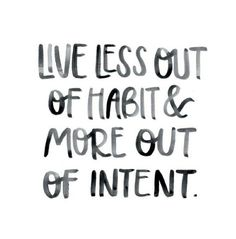 Live less out of habit & more out of intent.