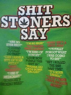 Shit Stoners say. #MarijuanaFacts #cannabisedible #santabarbara #PotValetSantaBarbara #Marijuana #Cannabis #Proposition64 #LegalizeIt
