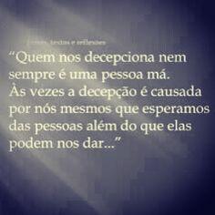 """""""Quem nos decepciona nem sempre é uma pessoa má. Às vezes a decepção é causada por nós mesmos que esperamos das pessoas além do que elas podem nos dar.."""""""