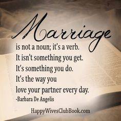 """""""Marriage is not a noun; it's a verb. It isn't something you get. It's something you do. It's the way you love your partner every day."""" -Barbara De Angelis"""