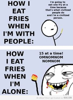 Eating fries, true story.