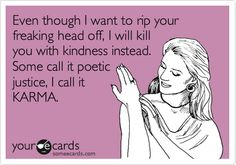 Even though I want to rip your freaking head off, I will kill you with kindness instead. Some call it poetic justice, I call it KARMA.