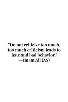 Do not criticize too much, too much criticism leads to hate and bad behavior. -Imam Ali (AS)