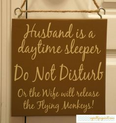 Husband is a daytime sleeper - Do Not Disturb or the Wife will release the Flying Monkeys!