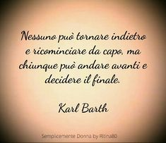 Nessuno può tornare indietro e ricominciare da capo, ma chiunque può andare avanti e decidere il finale. Karl Barth Quotes To Live By, Love Quotes, Inspirational Quotes, Words Quotes, Sayings, Development Quotes, Life Inspiration, Positive Vibes, Life Lessons