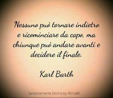Nessuno può tornare indietro e ricominciare da capo, ma chiunque può andare avanti e decidere il finale. Karl Barth