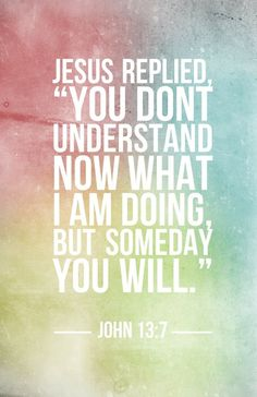 "Jesus replied, ""You don't understand now what I am doing, but someday you will."""