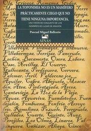La toponimia no es un mamífero prácticamente ciego que no tiene ninguna importancia : una visión de conjunto de los nombres de lugar de Aragón / Pascual Miguel Ballestín. Zaragoza : Gara d´Edizions, 2016.