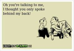 Should I turn around so you could speak how you truly feel about me..? lol