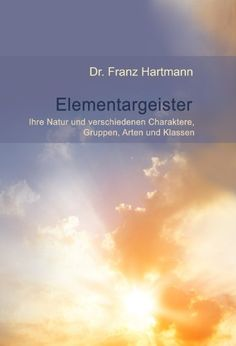 Elementargeister - Ihre Natur und verschiedene Charaktere, Gruppen, Arten und Klassen von Franz Hartmann