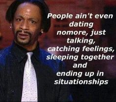 People ain't even dating nomore, just talking, catching feelings, sleeping together and ending up in situationships