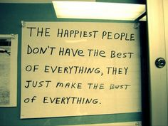 The happiest people don't have the best of everything, they just make the best of everything!