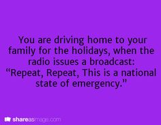 """You are driving home to your family for the holidays when the radio issues a broadcast: """"Repeat, repeat, this is a national state of emergency."""""""