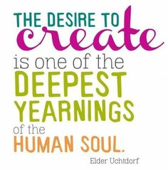 """The desire to create is one of the deepest yearnings of the human soul."" - Dieter F. Uchtdorf"