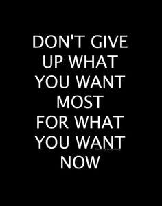 """""""Don't give up what you want most for what you want now."""""""