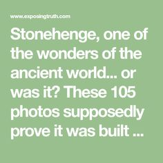 Stonehenge, one of the wonders of the ancient world. These 105 photos supposedly prove it was built about 100 years ago, but do they show this? Stonehenge, Globe Earth, The 100, Photos, Pictures, World, Building, Buildings, The World