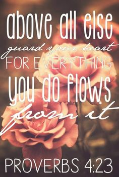 Above all else guard your heart for everything you do flows from it. Proverbs 4:23