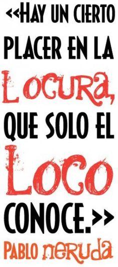 Hay un cierto placer en la locura que solo el loco conoce. Pablo Neruda