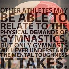 Only gymnasts will ever understand the mental toughness it takes.