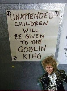 Unattended children will be given to the Goblin King. [David Bowie, Labyrinth]  @Jennifer Maisch