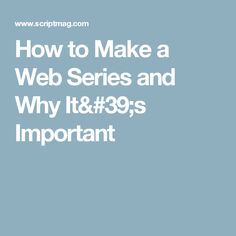How to Make a Web Series and Why It's Important