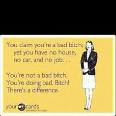 This aplies to a lottttt of people I know! Get your shit together, BITCH!