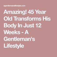 Amazing! 45 Year Old Transforms His Body In Just 12 Weeks - A Gentleman's Lifestyle