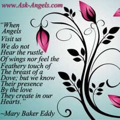 When angels visit us, we do not hear the rustle of wings, nor feel the feathery touch of the breast of a dove; but we know their presence by the love they create in our hearts. ~Mary Baker Eddy