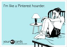 I'm like a Pinterest hoarder.