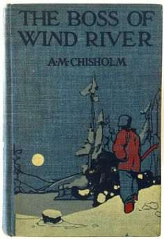 The Boss of Wind River by A. M. Chisholm New York: Grosset & Dunlap © 1911 later printing, binding design attributed to The Decorative Designers