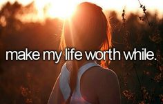 Make My Life Worth While. # Before I Die # Bucket List