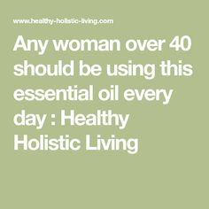 Any woman over 40 should be using this essential oil every day : Healthy Holistic Living