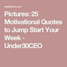 Pictures: 25 Motivational Quotes to Jump Start Your Week - Under30CEO