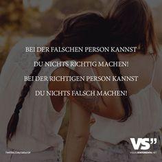 Bei der falschen Person kannst du nichts richtig machen! Bei der richtigen Person kannst du nichts falsch machen!