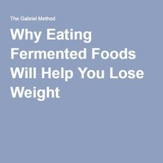 Why Eating Fermented Foods Will Help You Lose Weight