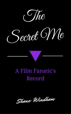The Secret Me: A Film Fanatic's Record by Shane Windham