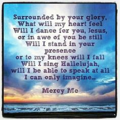 Mercy Me - I Can Only Imagine. I sob EVERY SINGLE TIME  I listen to this song.