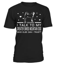 # I Talk To My Greater Swiss Mountain Dog Who Else Can I Trust? Funny Gifts T-shirt for Christmas .  Shirts says Of Course, I Talk To My Greater Swiss Mountain Dog Who Else Can I Trust.Best present for Halloween, Mother's Day, Father's Day, Grandparents Day, Christmas, Birthdays everyday gift ideas or any special occasions.HOW TO ORDER:1. Select the style and color you want:2. Click Reserve it now3. Select size and quantity4. Enter shipping and billing information5. Done! Simple as…