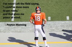 I've never Left the field saying, 'I could've done more to get ready,' and that gives me peace of mind. – Peyton Manning