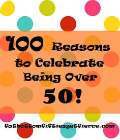 100 Reasons to Celebrate Being Over 50 (The under-50 types are going to be soooo jealous!) #overfifty