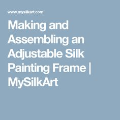 Making and Assembling an Adjustable Silk Painting Frame | MySilkArt
