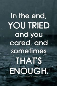 In the end, you tried and you cared, and sometimes that's enough.