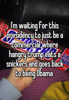"""""""I'm waiting for this presidency to just be a commercial where hangry trump eats a snickers and goes back to being Obama """""""