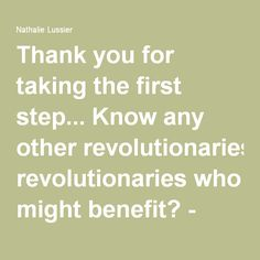 Thank you for taking the first step... Know any other revolutionaries who might benefit? - Nathalie Lussier