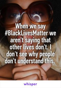 When we say #BlackLivesMatter we aren't saying that other lives don't. I don't see why people don't understand this.