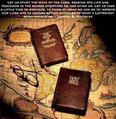 """""""Let us study the ways of the Lord, reading His life and teachings in the sacred scripture He has given us. Let us take a little time to meditate, to think of what we can do to improve our lives and to become better examples of what a Latter-day Saint should be."""" –President Gordon B. Hinckley www.facebook.com/pages/The-Holy-Bible-Authorized-King-James-Version/212128295484505"""