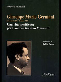 GIUSEPPE MARIO GERMANI (CENESELLI 1896-TRIESTE 1978)UNA VITA SACRIFICATA PER L'AMICO GIACOMO MATTEOTTI