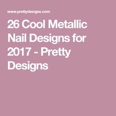 26 Cool Metallic Nail Designs for 2017 - Pretty Designs