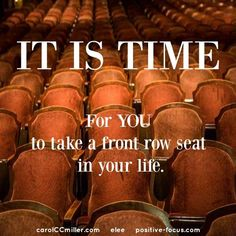 It is Time for you to take a front row seat in your life #quotes #inspiration