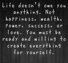 Life doesn't owe you anything
